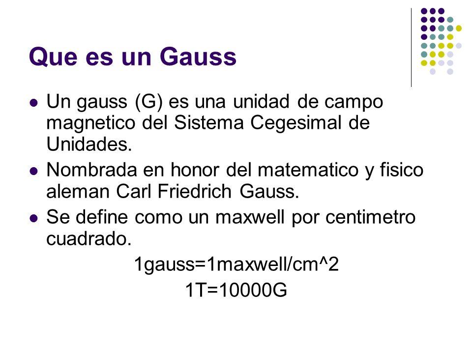 Que es un Gauss Un gauss (G) es una unidad de campo magnetico del Sistema Cegesimal de Unidades. Nombrada en honor del matematico y fisico aleman Carl