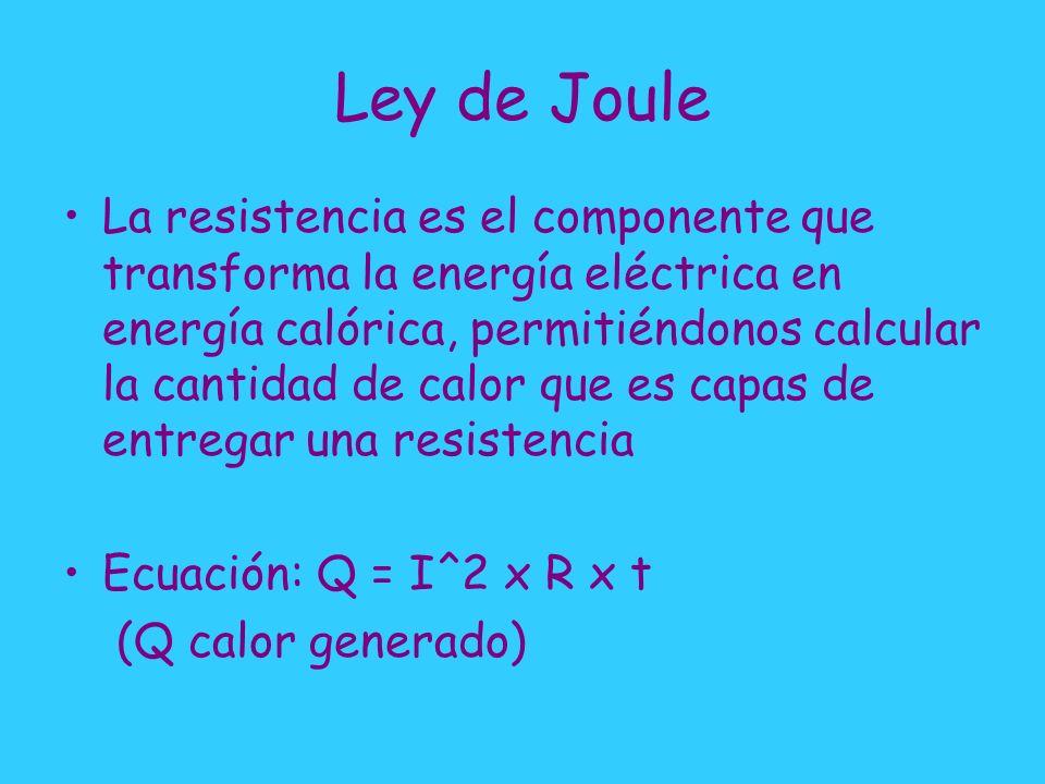 Ley de Joule La resistencia es el componente que transforma la energía eléctrica en energía calórica, permitiéndonos calcular la cantidad de calor que es capas de entregar una resistencia Ecuación: Q = I^2 x R x t (Q calor generado)