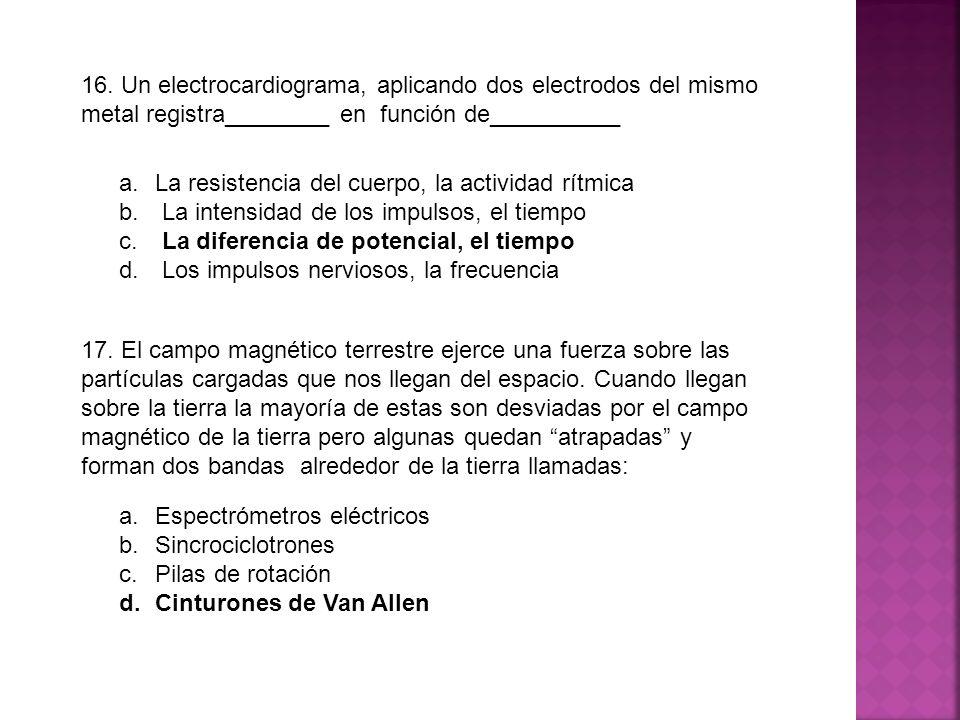 16. Un electrocardiograma, aplicando dos electrodos del mismo metal registra________ en función de__________ a.La resistencia del cuerpo, la actividad