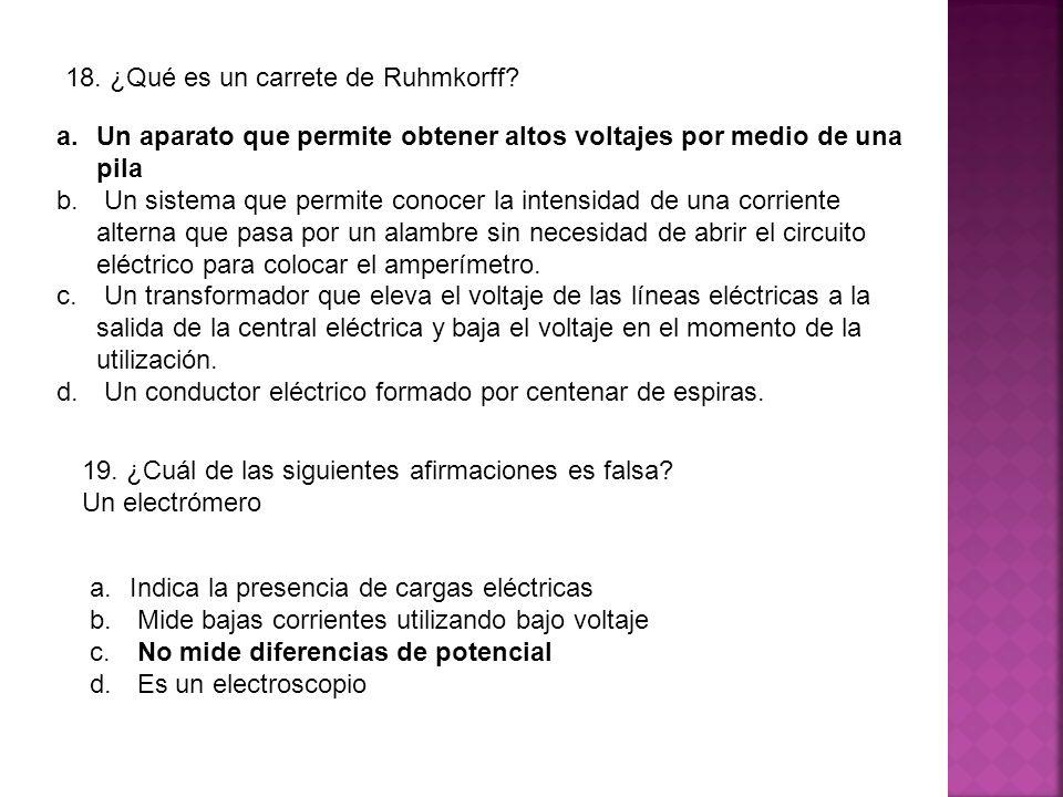 18. ¿Qué es un carrete de Ruhmkorff? a.Un aparato que permite obtener altos voltajes por medio de una pila b. Un sistema que permite conocer la intens