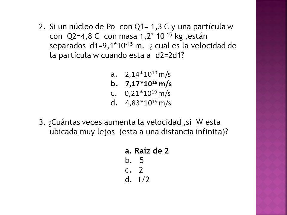 2.Si un núcleo de Po con Q1= 1,3 C y una partícula w con Q2=4,8 C con masa 1,2* 10 -15 kg,están separados d1=9,1*10 -15 m. ¿ cual es la velocidad de l