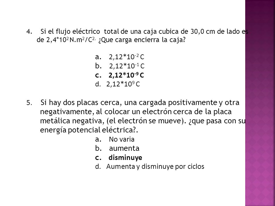 4. Si el flujo eléctrico total de una caja cubica de 30,0 cm de lado es de 2,4*10 2 N.m 2 /C 2. ¿Que carga encierra la caja? a. 2,12*10 -2 C b. 2,12*1