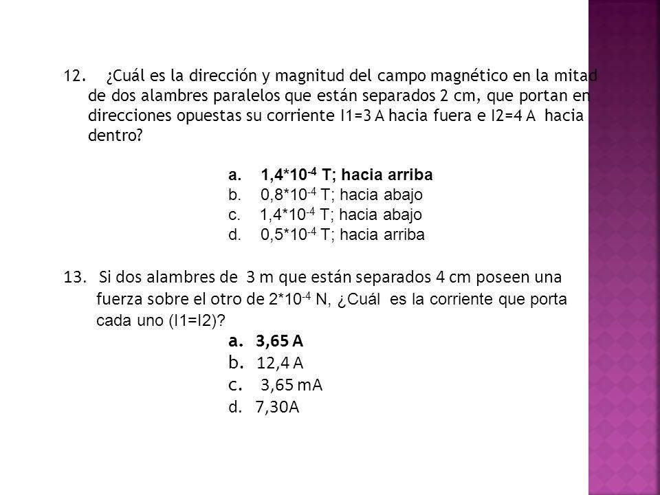 12. ¿Cuál es la dirección y magnitud del campo magnético en la mitad de dos alambres paralelos que están separados 2 cm, que portan en direcciones opu
