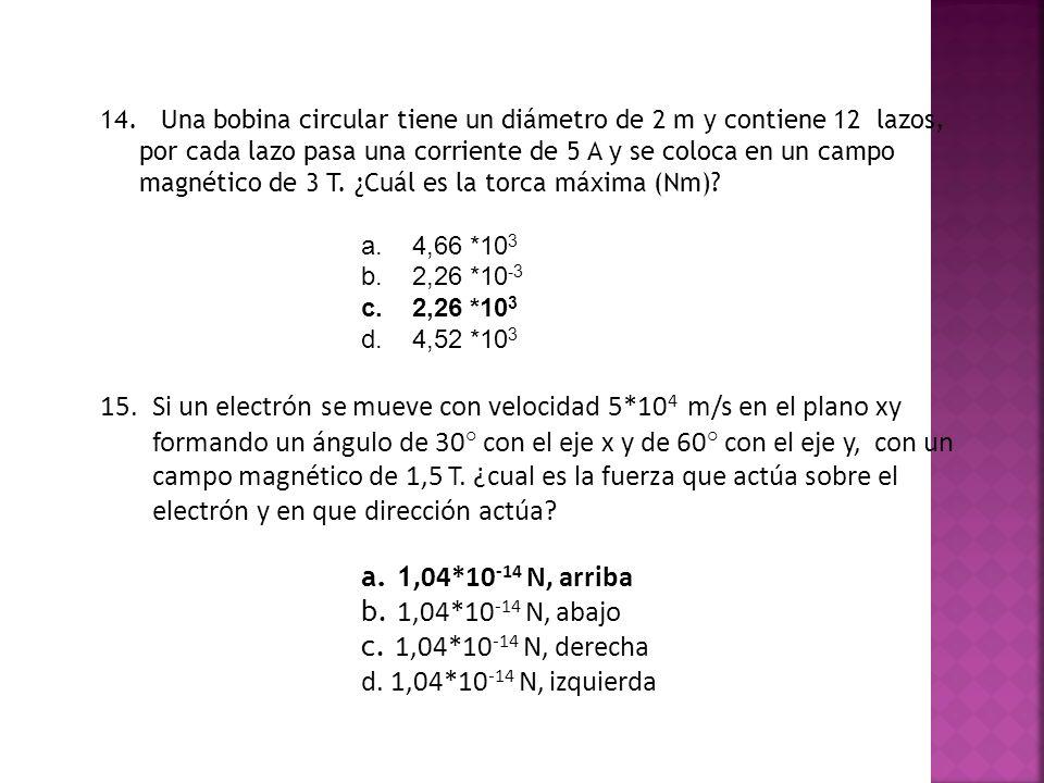 14. Una bobina circular tiene un diámetro de 2 m y contiene 12 lazos, por cada lazo pasa una corriente de 5 A y se coloca en un campo magnético de 3 T