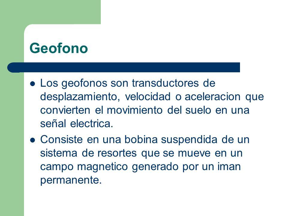 Geofono Los geofonos son transductores de desplazamiento, velocidad o aceleracion que convierten el movimiento del suelo en una señal electrica. Consi