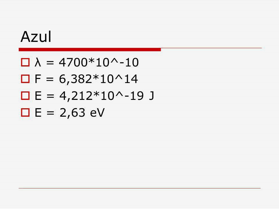 Azul λ = 4700*10^-10 F = 6,382*10^14 E = 4,212*10^-19 J E = 2,63 eV