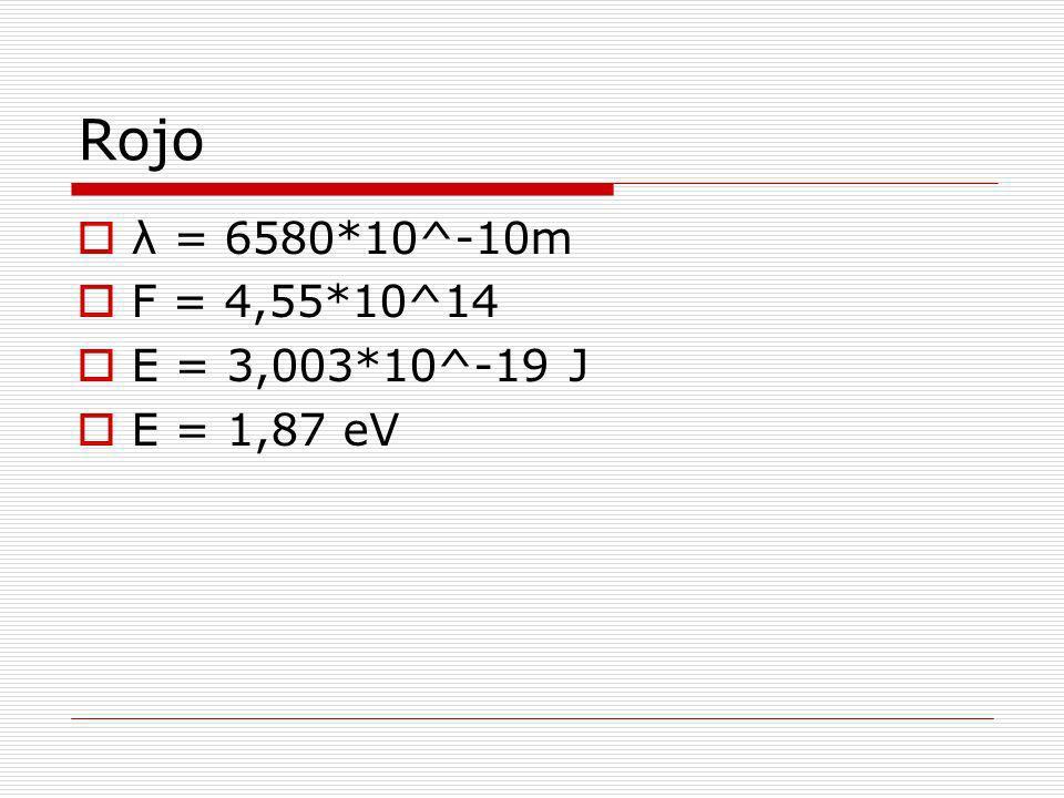Rojo λ = 6580*10^-10m F = 4,55*10^14 E = 3,003*10^-19 J E = 1,87 eV