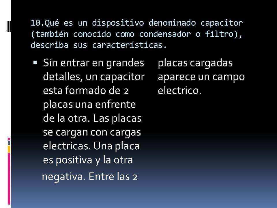 10.Qué es un dispositivo denominado capacitor (también conocido como condensador o filtro), describa sus características. Sin entrar en grandes detall