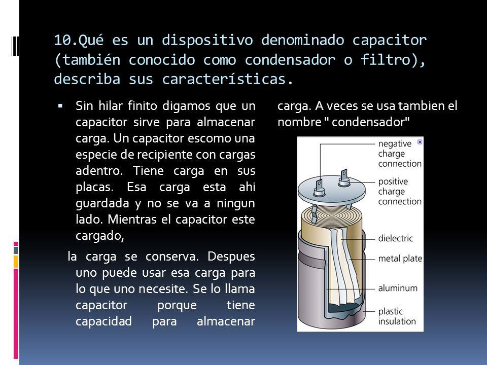 10.Qué es un dispositivo denominado capacitor (también conocido como condensador o filtro), describa sus características. Sin hilar finito digamos que
