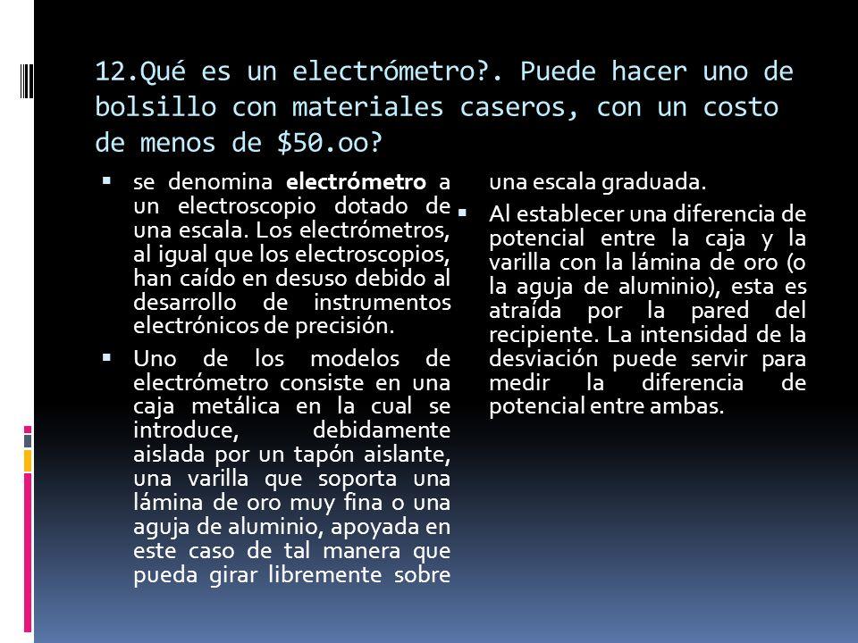 12.Qué es un electrómetro?. Puede hacer uno de bolsillo con materiales caseros, con un costo de menos de $50.oo? se denomina electrómetro a un electro