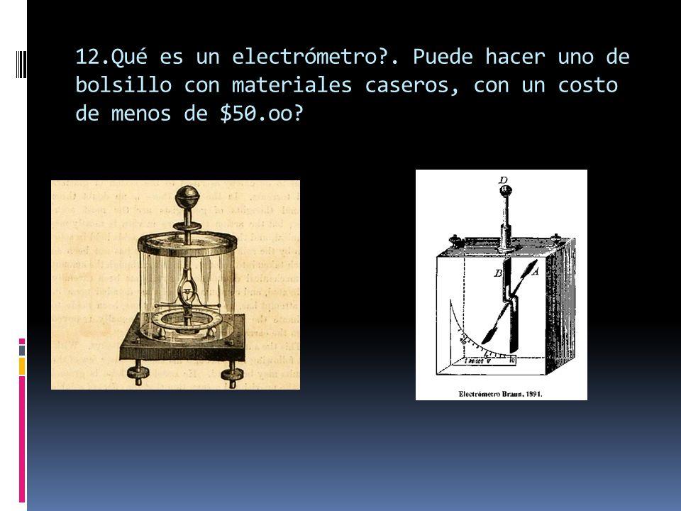 12.Qué es un electrómetro?. Puede hacer uno de bolsillo con materiales caseros, con un costo de menos de $50.oo?