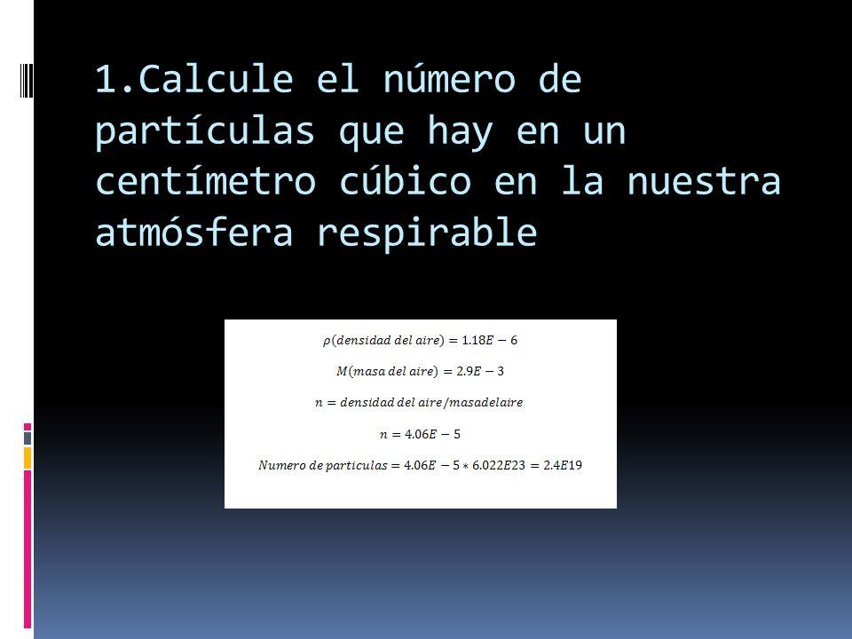 1.Calcule el número de partículas que hay en un centímetro cúbico en la nuestra atmósfera respirable