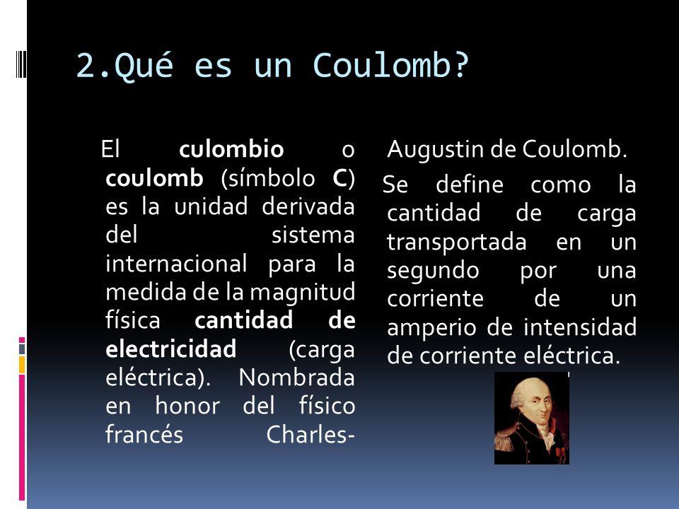2.Qué es un Coulomb? El culombio o coulomb (símbolo C) es la unidad derivada del sistema internacional para la medida de la magnitud física cantidad d