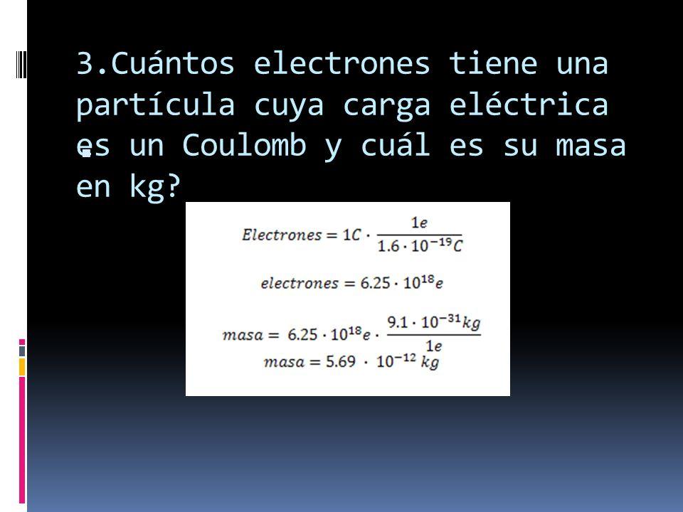 4.Cuántos protones tiene una partícula cuya carga eléctrica es un Coulomb y cuál es su masa en kg?