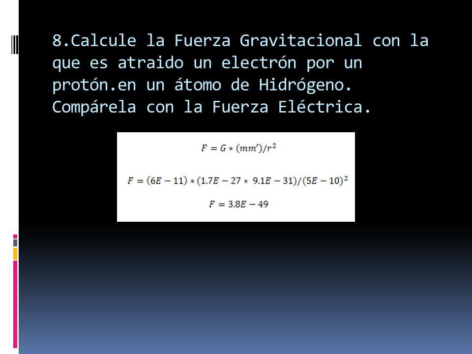 8.Calcule la Fuerza Gravitacional con la que es atraido un electrón por un protón.en un átomo de Hidrógeno. Compárela con la Fuerza Eléctrica.