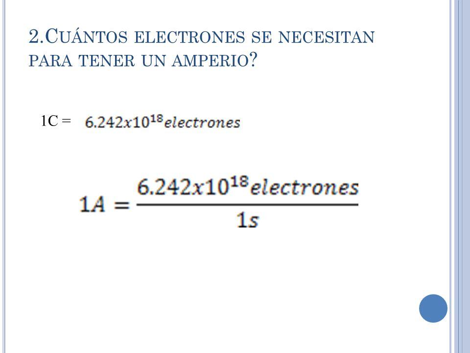 2.C UÁNTOS ELECTRONES SE NECESITAN PARA TENER UN AMPERIO ? 1C =