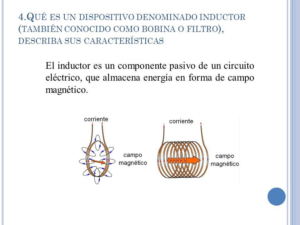 4.Q UÉ ES UN DISPOSITIVO DENOMINADO INDUCTOR ( TAMBIÉN CONOCIDO COMO BOBINA O FILTRO ), DESCRIBA SUS CARACTERÍSTICAS El inductor es un componente pasivo de un circuito eléctrico, que almacena energía en forma de campo magnético.