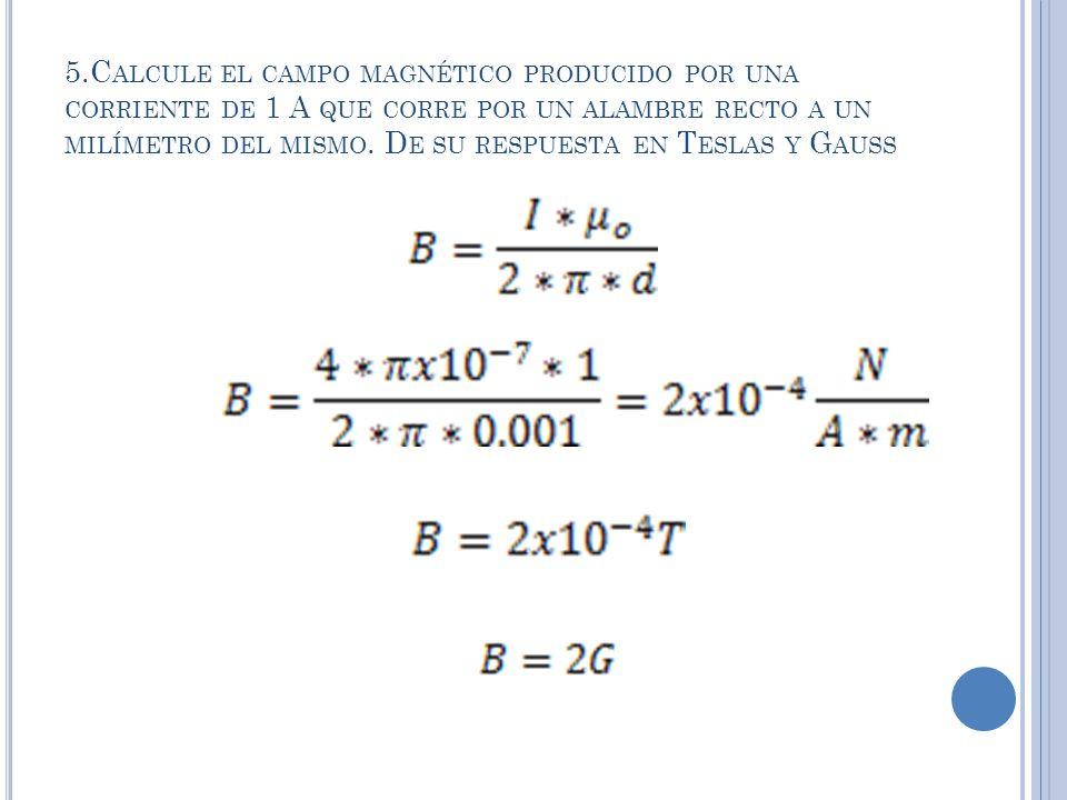 5.C ALCULE EL CAMPO MAGNÉTICO PRODUCIDO POR UNA CORRIENTE DE 1 A QUE CORRE POR UN ALAMBRE RECTO A UN MILÍMETRO DEL MISMO.