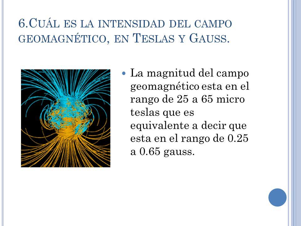 6.C UÁL ES LA INTENSIDAD DEL CAMPO GEOMAGNÉTICO, EN T ESLAS Y G AUSS. La magnitud del campo geomagnético esta en el rango de 25 a 65 micro teslas que