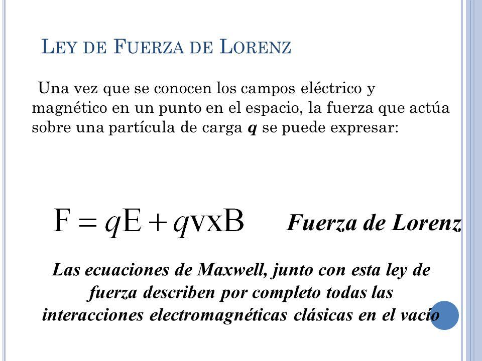 L EY DE F UERZA DE L ORENZ Una vez que se conocen los campos eléctrico y magnético en un punto en el espacio, la fuerza que actúa sobre una partícula
