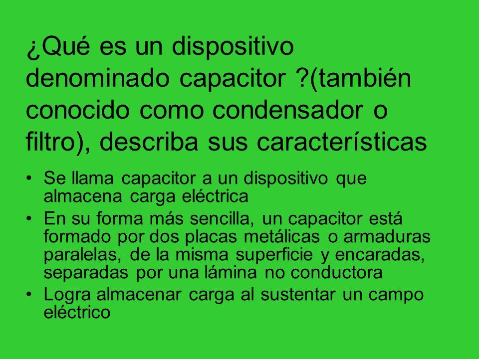¿Qué es un dispositivo denominado capacitor ?(también conocido como condensador o filtro), describa sus características Se llama capacitor a un dispos