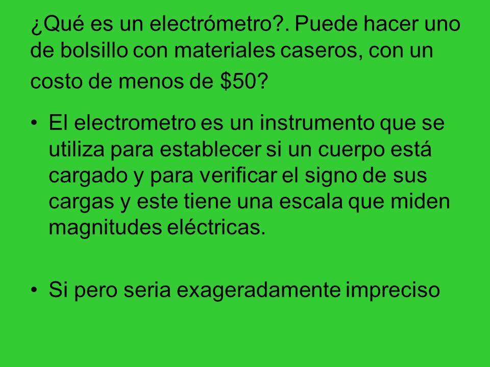 ¿Qué es un electrómetro?. Puede hacer uno de bolsillo con materiales caseros, con un costo de menos de $50? El electrometro es un instrumento que se u