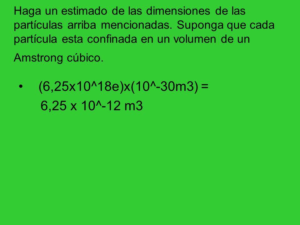Haga un estimado de las dimensiones de las partículas arriba mencionadas. Suponga que cada partícula esta confinada en un volumen de un Amstrong cúbic