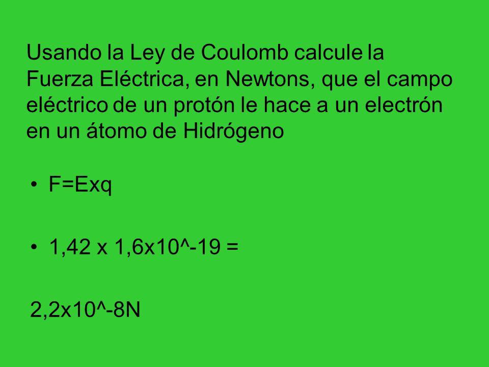 Usando la Ley de Coulomb calcule la Fuerza Eléctrica, en Newtons, que el campo eléctrico de un protón le hace a un electrón en un átomo de Hidrógeno F