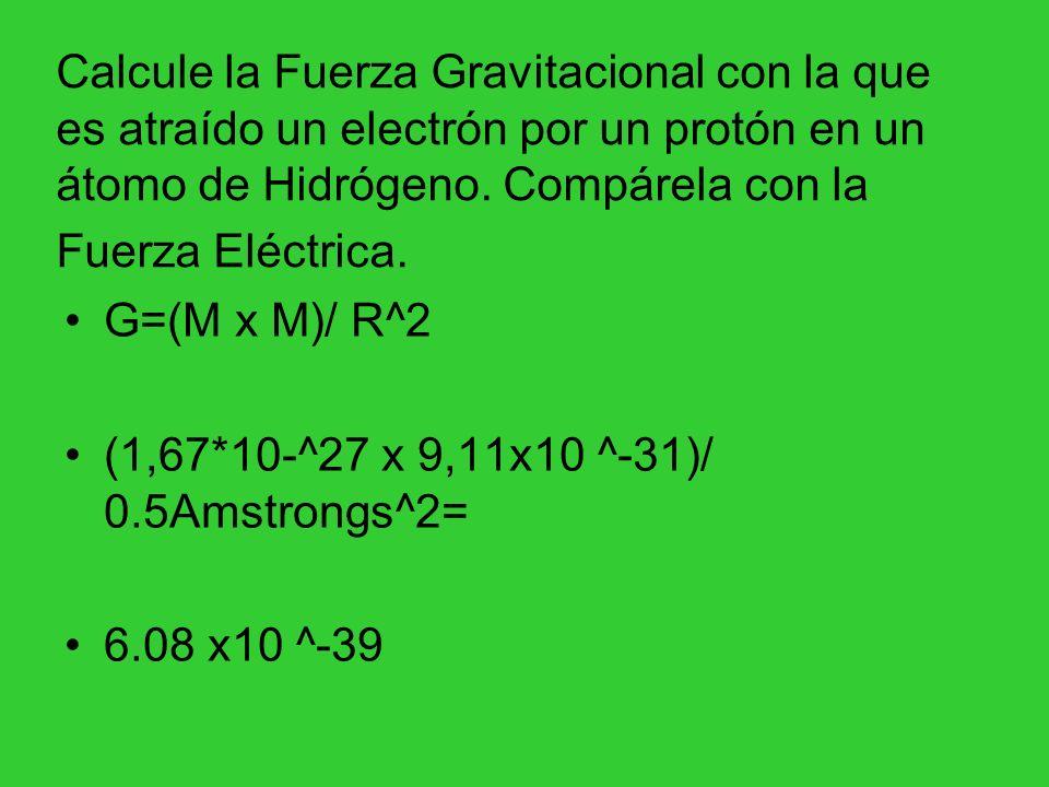 Calcule la Fuerza Gravitacional con la que es atraído un electrón por un protón en un átomo de Hidrógeno. Compárela con la Fuerza Eléctrica. G=(M x M)