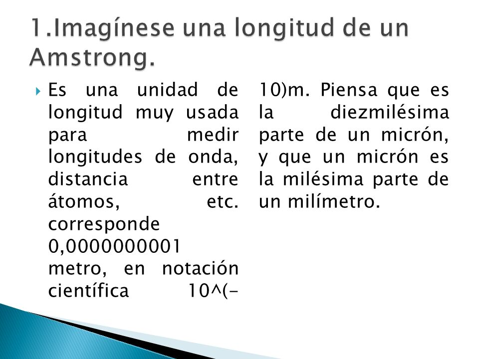 Es una unidad de longitud muy usada para medir longitudes de onda, distancia entre átomos, etc. corresponde 0,0000000001 metro, en notación científica