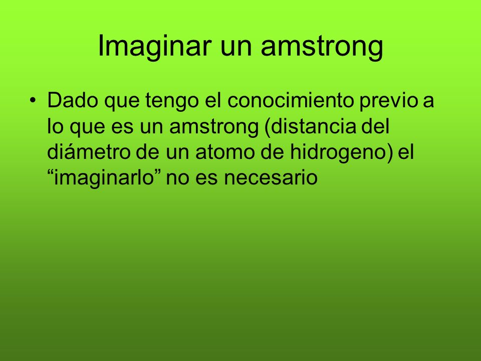 Imaginar un amstrong Dado que tengo el conocimiento previo a lo que es un amstrong (distancia del diámetro de un atomo de hidrogeno) el imaginarlo no