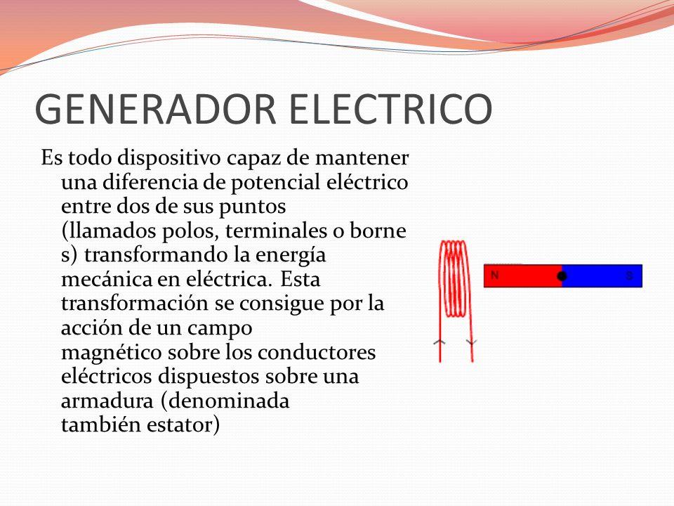 GENERADOR ELECTRICO Es todo dispositivo capaz de mantener una diferencia de potencial eléctrico entre dos de sus puntos (llamados polos, terminales o
