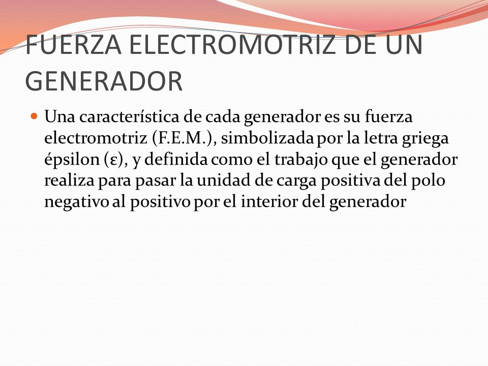 FUERZA ELECTROMOTRIZ DE UN GENERADOR Una característica de cada generador es su fuerza electromotriz (F.E.M.), simbolizada por la letra griega épsilon