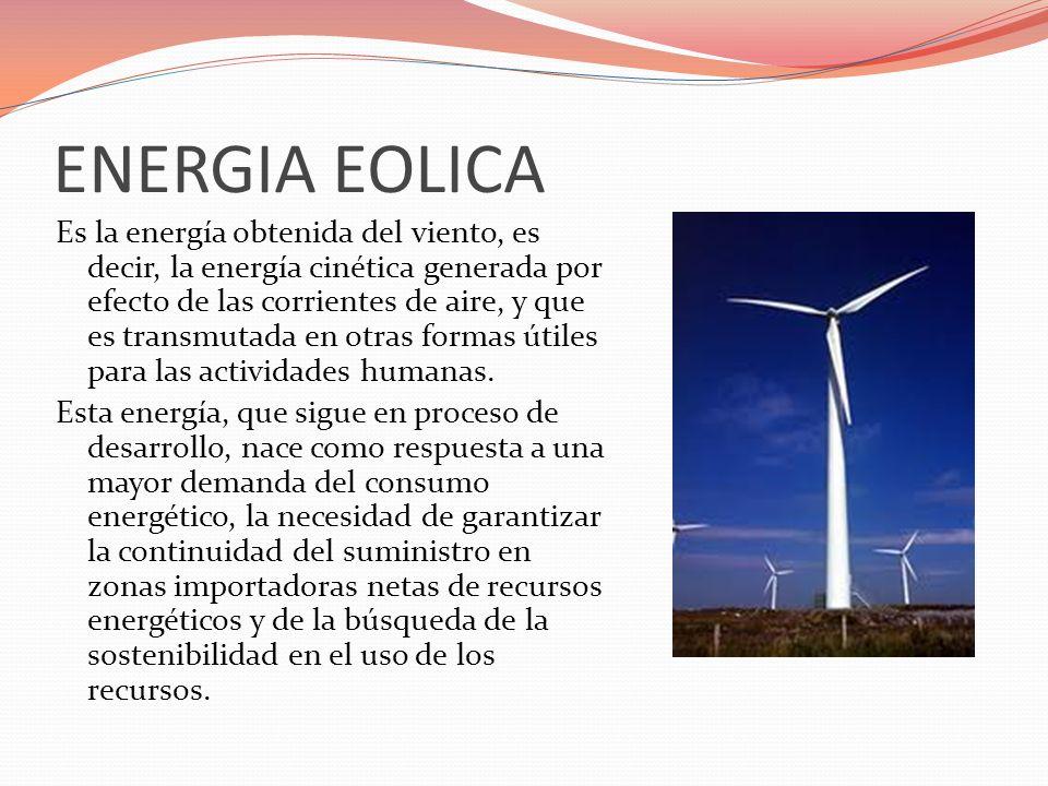 ENERGIA EOLICA Es la energía obtenida del viento, es decir, la energía cinética generada por efecto de las corrientes de aire, y que es transmutada en