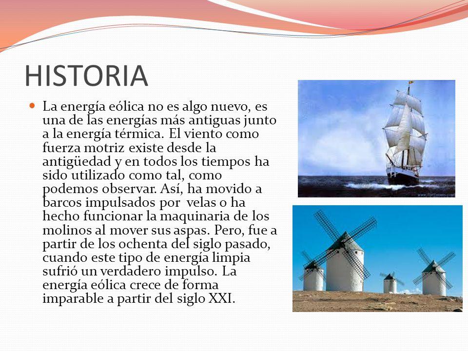 HISTORIA La energía eólica no es algo nuevo, es una de las energías más antiguas junto a la energía térmica. El viento como fuerza motriz existe desde
