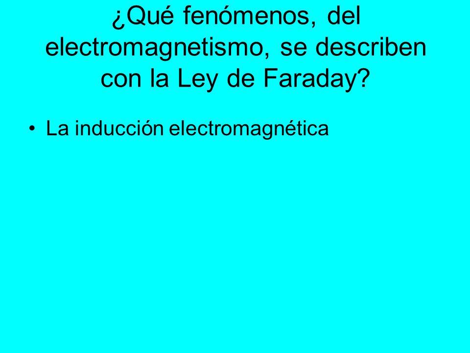 ¿Qué fenómenos, del electromagnetismo, se describen con la Ley de Faraday? La inducción electromagnética