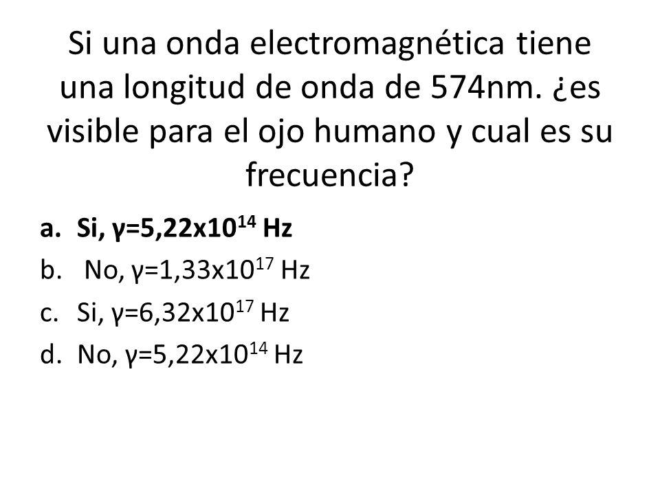 Si una onda electromagnética tiene una longitud de onda de 574nm. ¿es visible para el ojo humano y cual es su frecuencia? a.Si, γ=5,22x10 14 Hz b. No,
