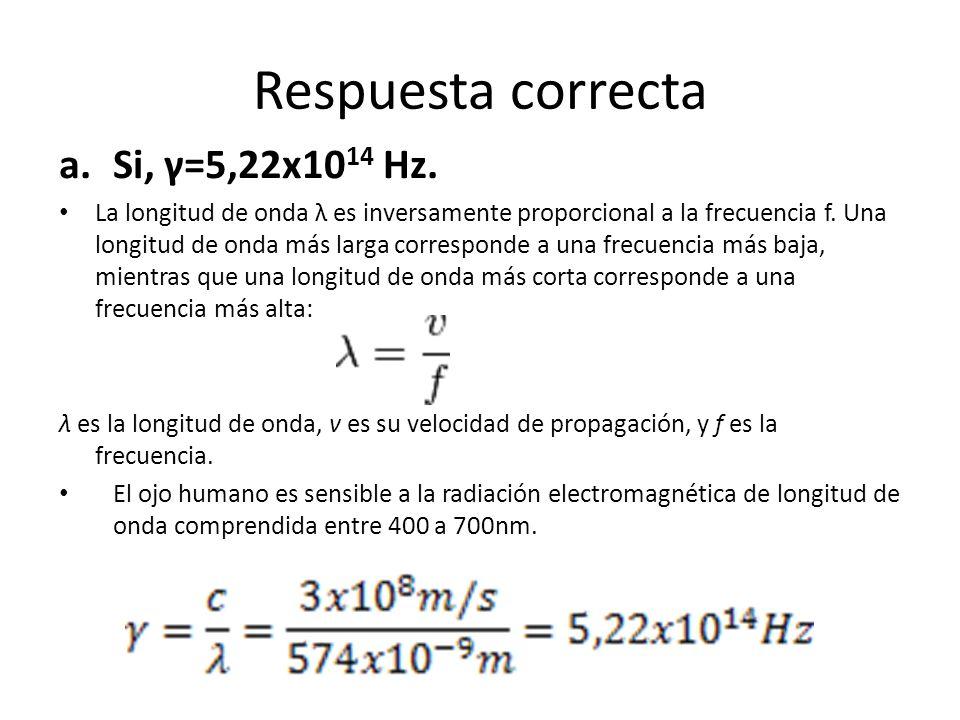 Respuesta correcta a.Si, γ=5,22x10 14 Hz. La longitud de onda λ es inversamente proporcional a la frecuencia f. Una longitud de onda más larga corresp