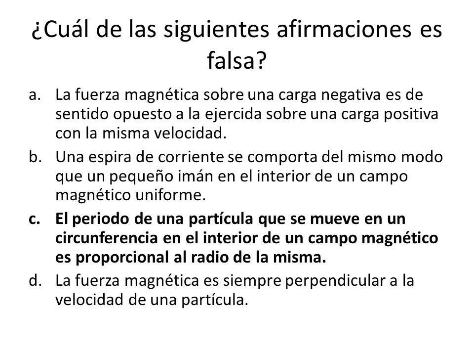 ¿Cuál de las siguientes afirmaciones es falsa? a.La fuerza magnética sobre una carga negativa es de sentido opuesto a la ejercida sobre una carga posi