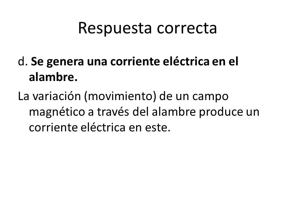 Respuesta correcta d. Se genera una corriente eléctrica en el alambre. La variación (movimiento) de un campo magnético a través del alambre produce un