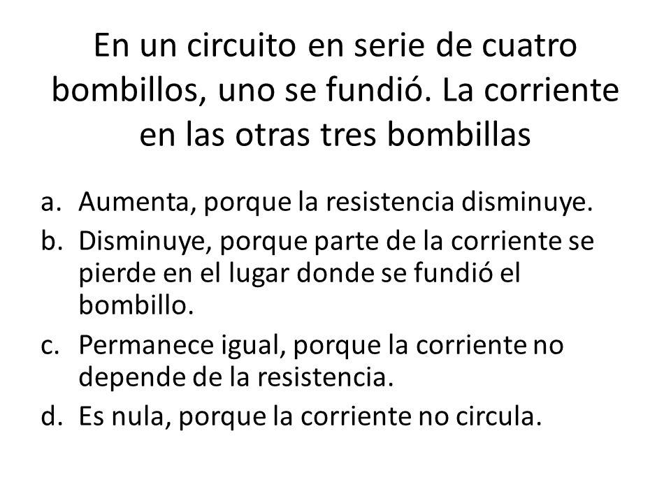 En un circuito en serie de cuatro bombillos, uno se fundió. La corriente en las otras tres bombillas a.Aumenta, porque la resistencia disminuye. b.Dis