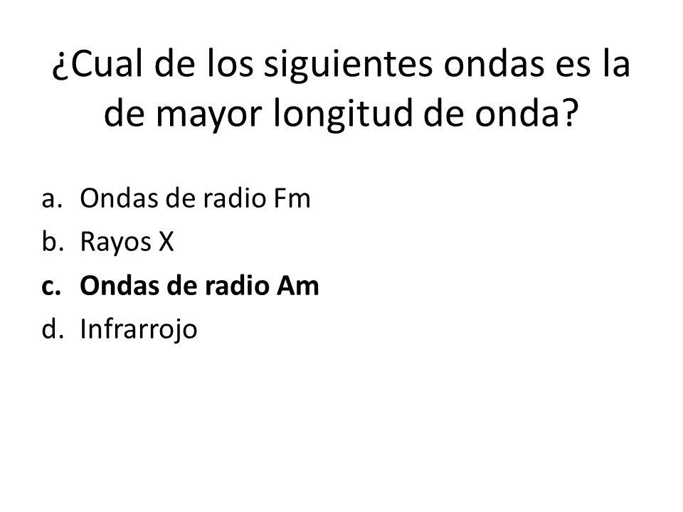 ¿Cual de los siguientes ondas es la de mayor longitud de onda? a.Ondas de radio Fm b.Rayos X c.Ondas de radio Am d.Infrarrojo