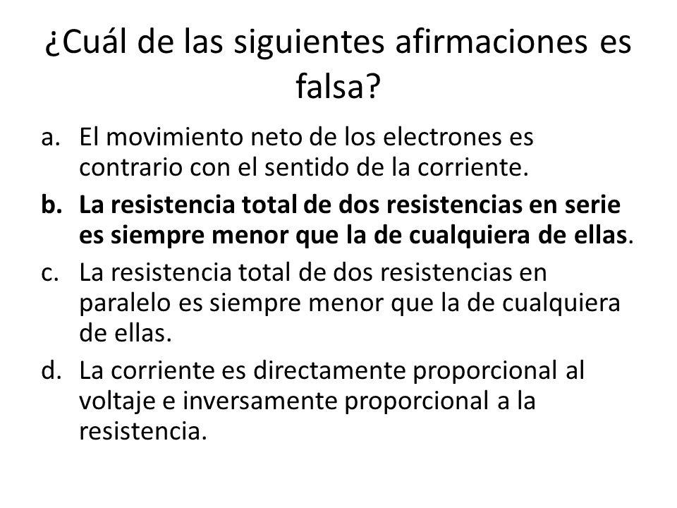 ¿Cuál de las siguientes afirmaciones es falsa? a.El movimiento neto de los electrones es contrario con el sentido de la corriente. b.La resistencia to