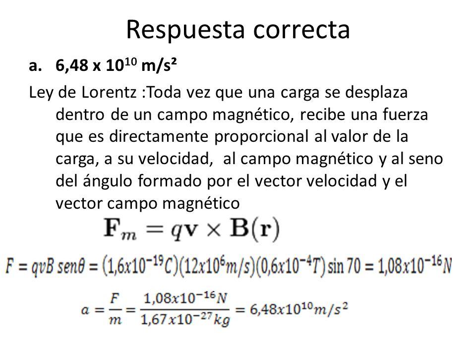 Respuesta correcta a.6,48 x 10 10 m/s² Ley de Lorentz :Toda vez que una carga se desplaza dentro de un campo magnético, recibe una fuerza que es direc
