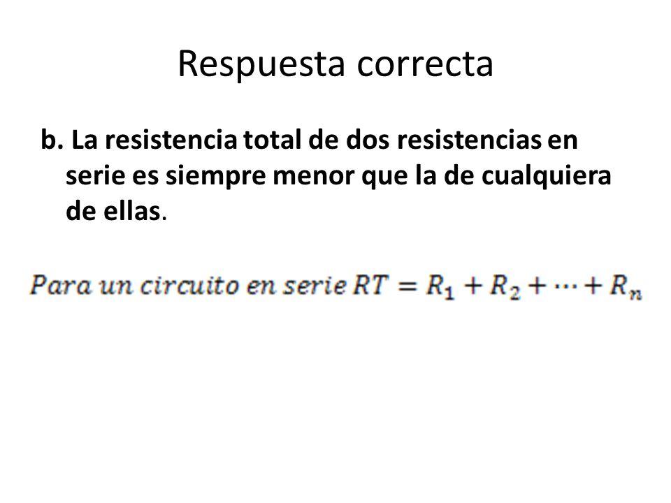 Respuesta correcta b. La resistencia total de dos resistencias en serie es siempre menor que la de cualquiera de ellas.