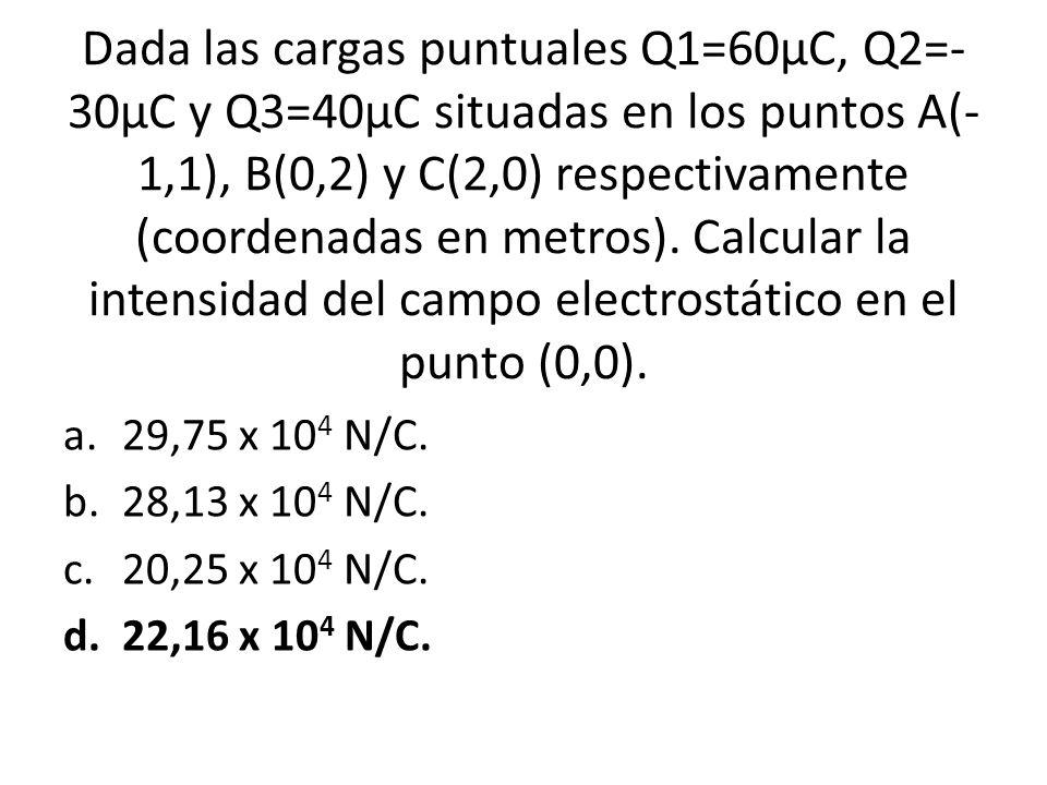 Dada las cargas puntuales Q1=60µC, Q2=- 30µC y Q3=40µC situadas en los puntos A(- 1,1), B(0,2) y C(2,0) respectivamente (coordenadas en metros). Calcu
