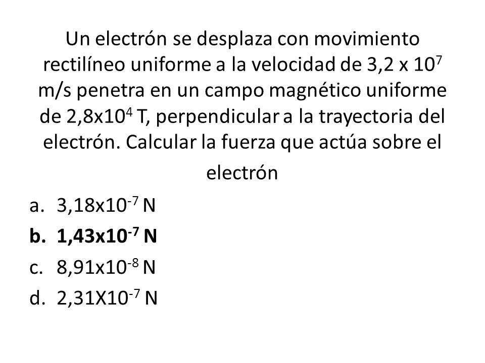 Un electrón se desplaza con movimiento rectilíneo uniforme a la velocidad de 3,2 x 10 7 m/s penetra en un campo magnético uniforme de 2,8x10 4 T, perp