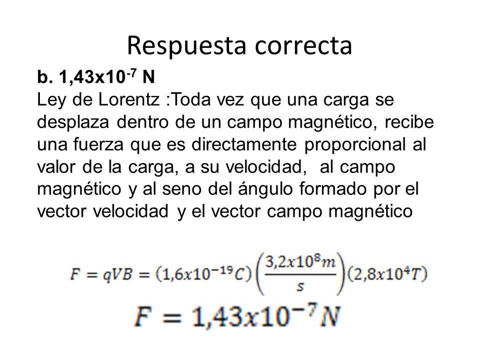 Respuesta correcta b. 1,43x10 -7 N Ley de Lorentz :Toda vez que una carga se desplaza dentro de un campo magnético, recibe una fuerza que es directame