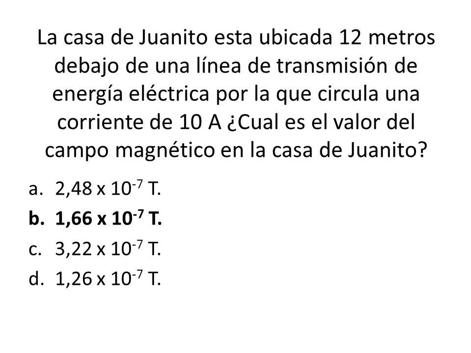 La casa de Juanito esta ubicada 12 metros debajo de una línea de transmisión de energía eléctrica por la que circula una corriente de 10 A ¿Cual es el valor del campo magnético en la casa de Juanito.