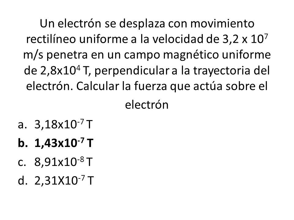 Un electrón se desplaza con movimiento rectilíneo uniforme a la velocidad de 3,2 x 10 7 m/s penetra en un campo magnético uniforme de 2,8x10 4 T, perpendicular a la trayectoria del electrón.